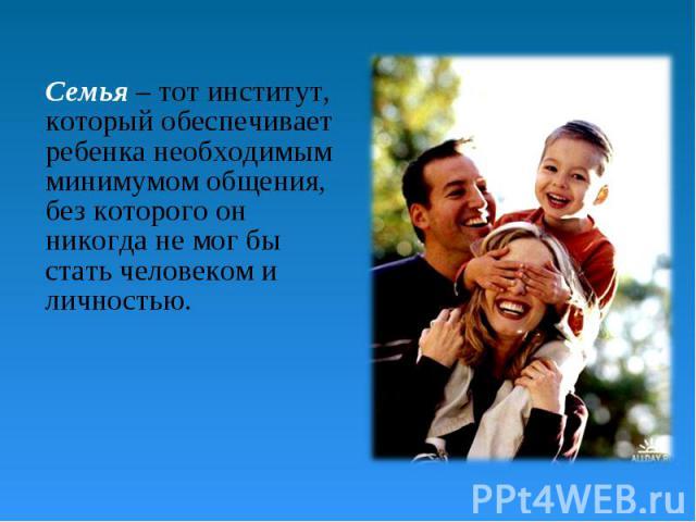 Семья – тот институт, который обеспечивает ребенка необходимым минимумом общения, без которого он никогда не мог бы стать человеком и личностью.