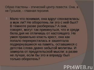 Образ Настены - этический центр повести. Она, а не Гуськов, - главная героиня. М