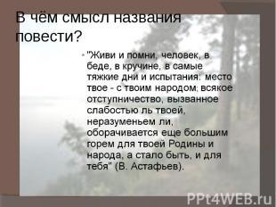 """В чём смысл названия повести? """"Живи и помни, человек, в беде, в кручине, в самые"""