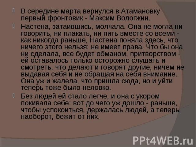 В середине марта вернулся в Атамановку первый фронтовик - Максим Вологжин.Настена, затаившись, молчала. Она не могла ни говорить, ни плакать, ни пить вместе со всеми - как никогда раньше, Настена поняла здесь, что ничего этого нельзя: не имеет права…