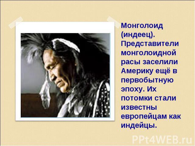 Монголоид (индеец). Представители монголоидной расы заселили Америку ещё в первобытную эпоху. Их потомки стали известны европейцам как индейцы.