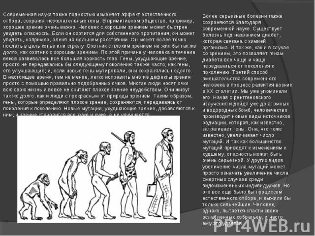 Современная наука также полностью изменяет эффект естественного отбора, сохраняя нежелательные гены. В примитивном обществе, например, хорошее зрение очень важно. Человек с хорошим зрением может быстрее увидеть опасность. Если он охотится для собств…