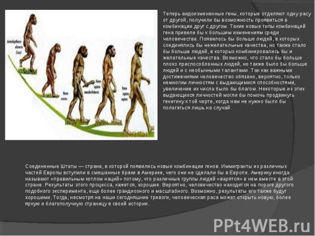 Теперь видоизмененные гены, которые отделяют одну расу от другой, получили бы возможность проявиться в комбинации друг с другом. Такие новые типы комбинаций гена привели бы к большим изменениям среди человечества. Появилось бы больше людей, в которы…