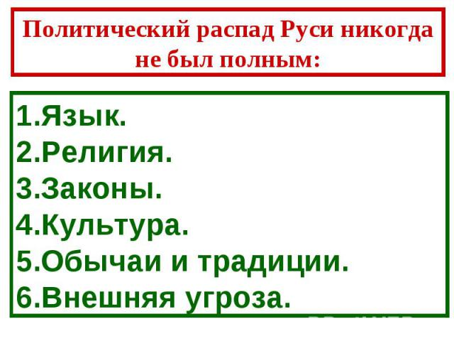 Политический распад Руси никогда не был полным: Язык.Религия.Законы.Культура.Обычаи и традиции.Внешняя угроза.