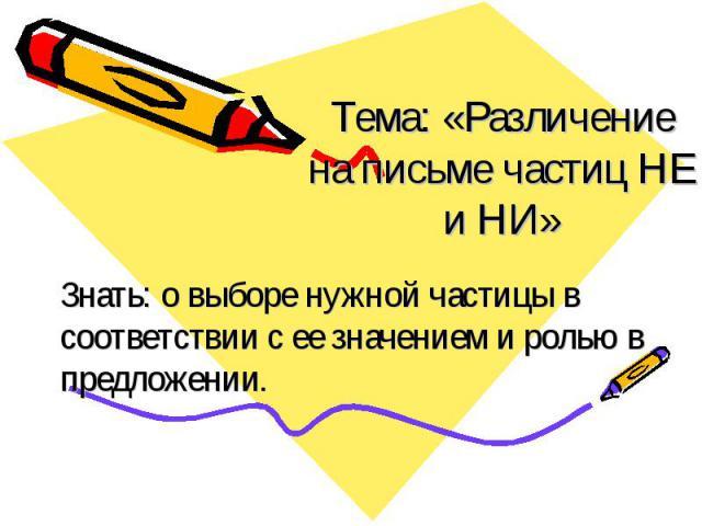 Тема: «Различение на письме частиц НЕ и НИ» Знать: о выборе нужной частицы в соответствии с ее значением и ролью в предложении.