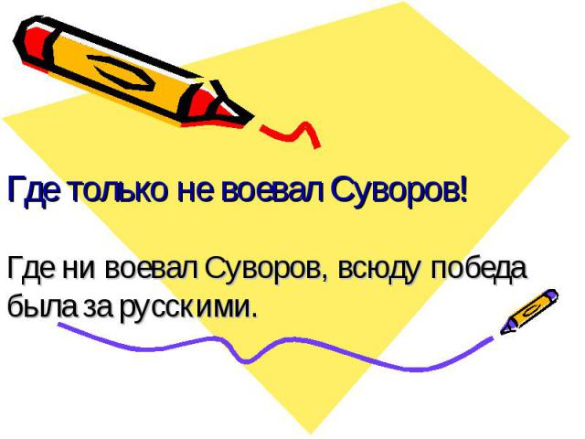Где только не воевал Суворов! Где ни воевал Суворов, всюду победа была за русскими.