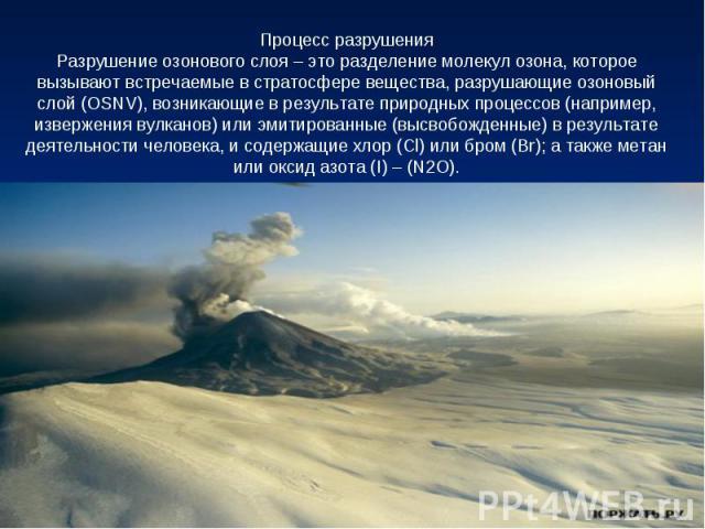 Процесс разрушенияРазрушение озонового слоя – это разделение молекул озона, которое вызывают встречаемые в стратосфере вещества, разрушающие озоновый слой (OSNV), возникающие в результате природных процессов (например, извержения вулканов) или эмити…