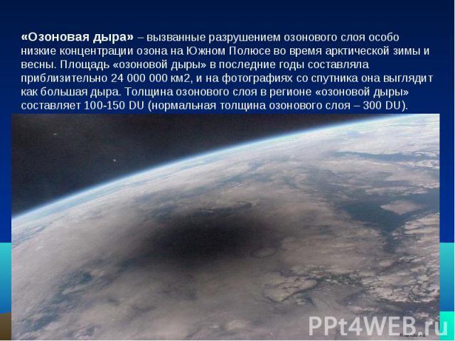«Озоновая дыра» – вызванные разрушением озонового слоя особо низкие концентрации озона на Южном Полюсе во время арктической зимы и весны. Площадь «озоновой дыры» в последние годы составляла приблизительно 24 000 000 км2, и на фотографиях со спутника…