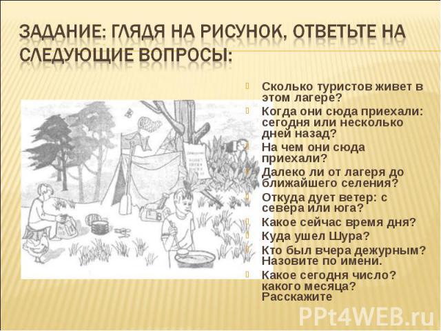 Задание: глядя на рисунок, ответьте на следующие вопрос ы: Сколько туристов живет в этом лагере?Когда они сюда приехали: сегодня или несколько дней назад?На чем они сюда приехали?Далеко ли от лагеря до ближайшего селения?Откуда дует ветер: с севера …