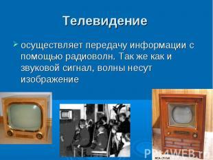 Телевидение осуществляет передачу информации с помощью радиоволн. Так же как и з