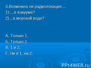 3.Возможна ли радиолокация…1)….в вакууме?2)…в морской воде?А. Только 1.Б. Только