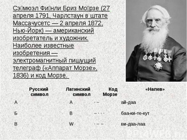 Сэмюэл Финли Бриз Морзе (27 апреля 1791, Чарлстаун в штате Массачусетс — 2 апреля 1872, Нью-Йорк) — американский изобретатель и художник. Наиболее известные изобретения — электромагнитный пишущий телеграф («Аппарат Морзе», 1836) и код Морзе.