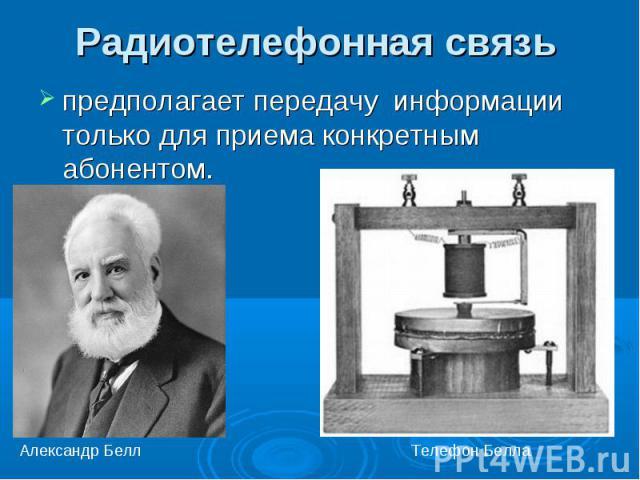 Радиотелефонная связь предполагает передачу информации только для приема конкретным абонентом.Александр БеллТелефон Белла