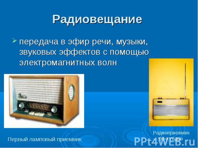 Радиовещание передача в эфир речи, музыки, звуковых эффектов с помощью электромагнитных волн Первый ламповый приемникРадиоприемник 90-х годов