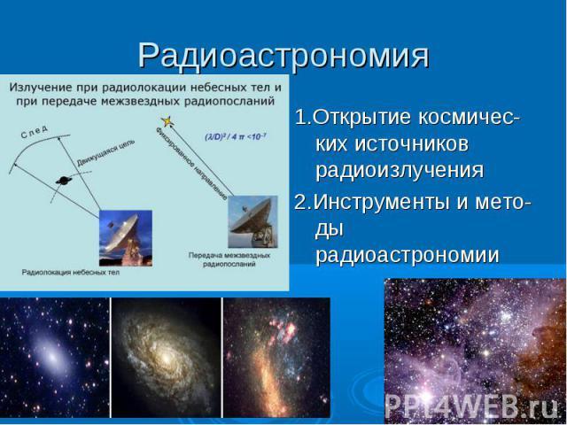Радиоастрономия 1.Открытие космичес-ких источников радиоизлучения2.Инструменты и мето-ды радиоастрономии
