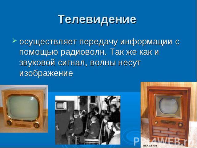 Телевидение осуществляет передачу информации с помощью радиоволн. Так же как и звуковой сигнал, волны несут изображение