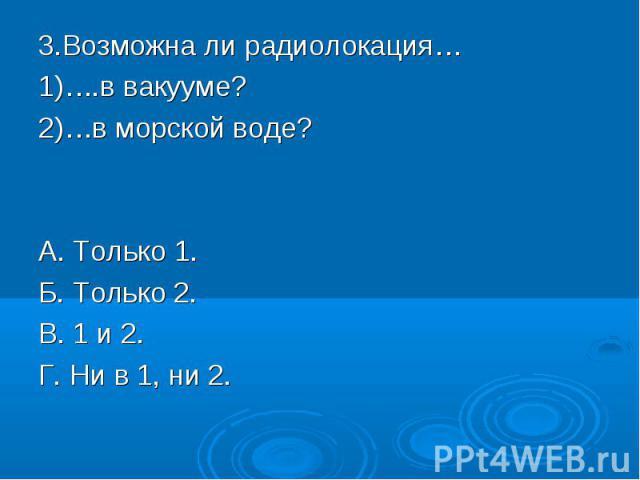 3.Возможна ли радиолокация…1)….в вакууме?2)…в морской воде?А. Только 1.Б. Только 2.В. 1 и 2.Г. Ни в 1, ни 2.