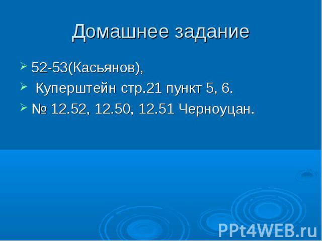 Домашнее задание 52-53(Касьянов), Куперштейн стр.21 пункт 5, 6.№ 12.52, 12.50, 12.51 Черноуцан.