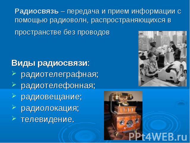 Радиосвязь – передача и прием информации с помощью радиоволн, распространяющихся в пространстве без проводов Виды радиосвязи: радиотелеграфная; радиотелефонная; радиовещание; радиолокация; телевидение.