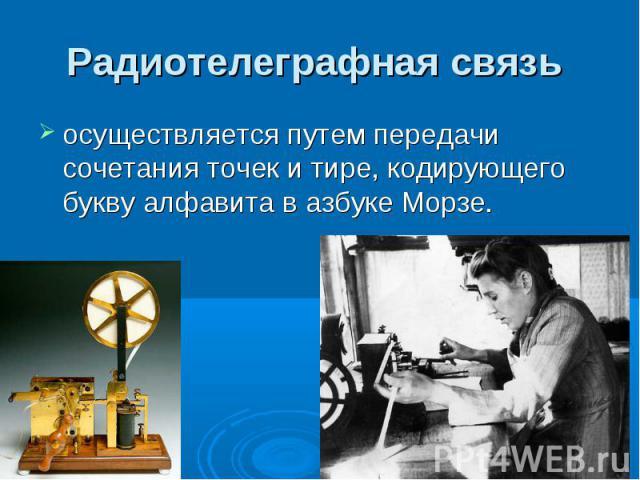 Радиотелеграфная связь осуществляется путем передачи сочетания точек и тире, кодирующего букву алфавита в азбуке Морзе.
