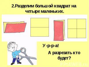 2.Разделим большой квадрат на четыре маленьких. А разрезать ктобудет?