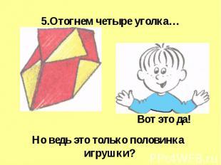 5.Отогнем четыре уголка… Но ведь это только половинка игрушки?