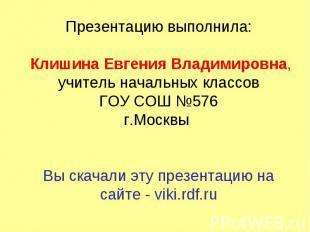 Презентацию выполнила: Клишина Евгения Владимировна,учитель начальных классовГОУ