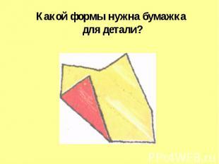 Какой формы нужна бумажка для детали?