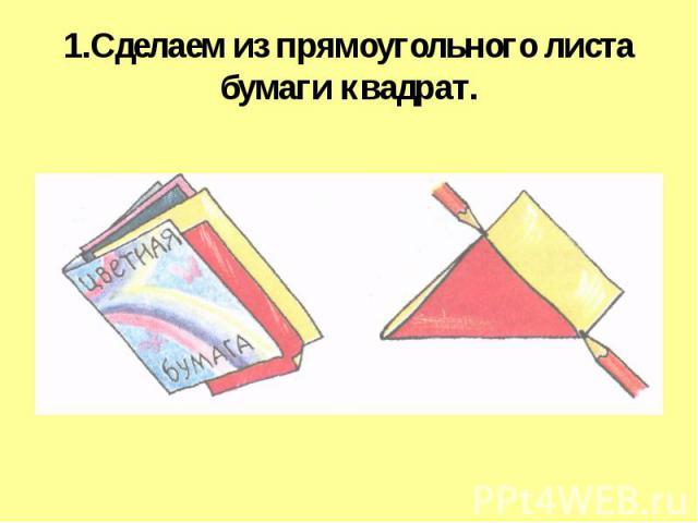 1.Сделаем из прямоугольного листа бумаги квадрат.