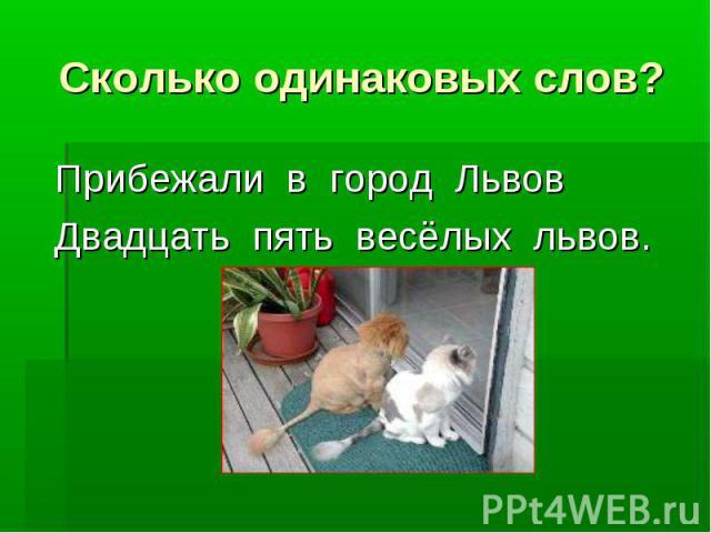 Сколько одинаковых слов? Прибежали в город ЛьвовДвадцать пять весёлых львов.