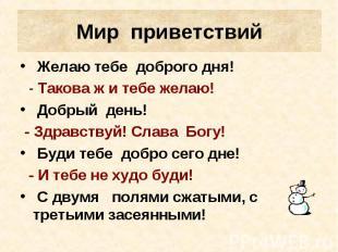 Мир приветствий Желаю тебе доброго дня! - Такова ж и тебе желаю! Добрый день! -