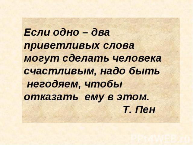 Если одно – два приветливых слова могут сделать человекасчастливым, надо быть негодяем, чтобы отказать ему в этом. Т. Пен