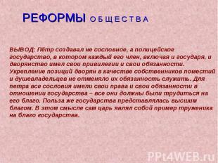 РЕФОРМЫ О Б Щ Е С Т В АВЫВОД: Пётр создавал не сословное, а полицейское государс