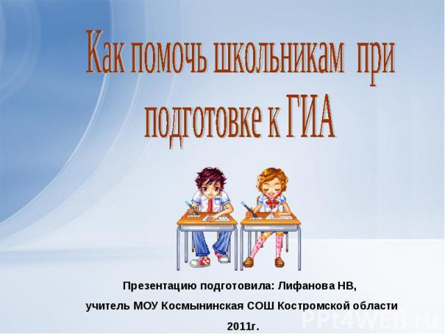 Как помочь школьникам приподготовке к ГИА Презентацию подготовила: Лифанова НВ, учитель МОУ Космынинская СОШ Костромской области 2011г.