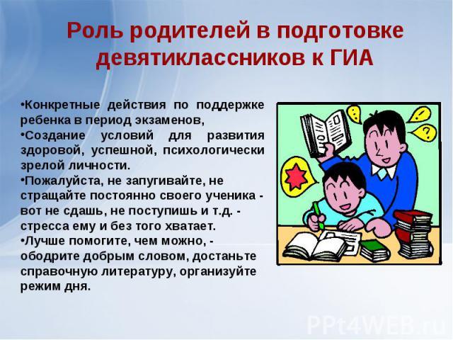 Роль родителей в подготовке девятиклассников к ГИАКонкретные действия по поддержке ребенка в период экзаменов, Создание условий для развития здоровой, успешной, психологически зрелой личности.Пожалуйста, не запугивайте, не стращайте постоянно своего…