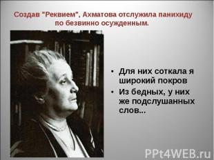 """Создав """"Реквием"""", Ахматова отслужила панихиду по безвинно осужденным. Для них со"""