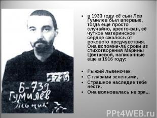 в 1933 году её сын Лев Гумилев был впервые, тогда еще просто случайно, аресто-ва