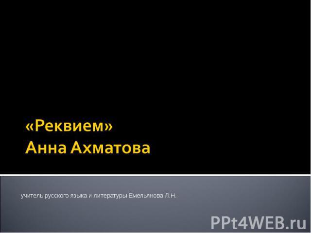 «Реквием» Анна Ахматова учитель русского языка и литературы Емельянова Л.Н.