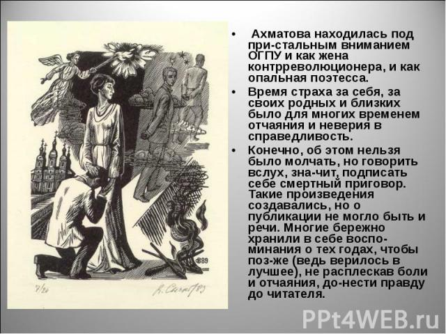 Ахматова находилась под при-стальным вниманием ОГПУ и как жена контрреволюционера, и как опальная поэтесса. Время страха за себя, за своих родных и близких было для многих временем отчаяния и неверия в справедливость. Конечно, об этом нельзя было мо…