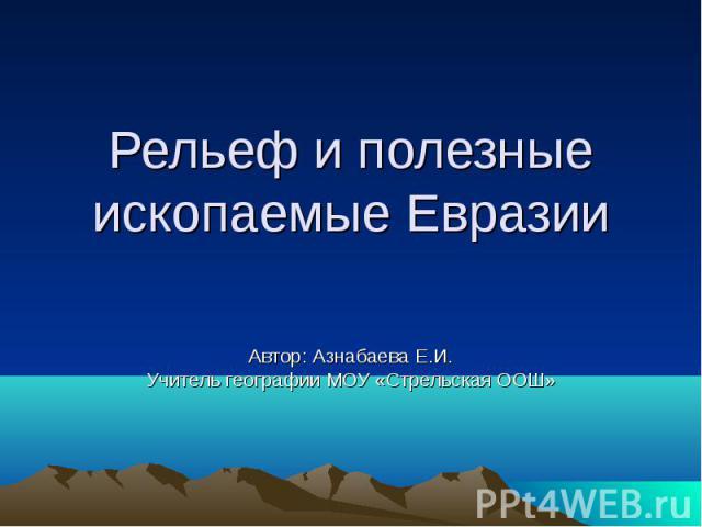 Рельеф и полезные ископаемые Евразии Автор: Азнабаева Е.И.Учитель географии МОУ «Стрельская ООШ»