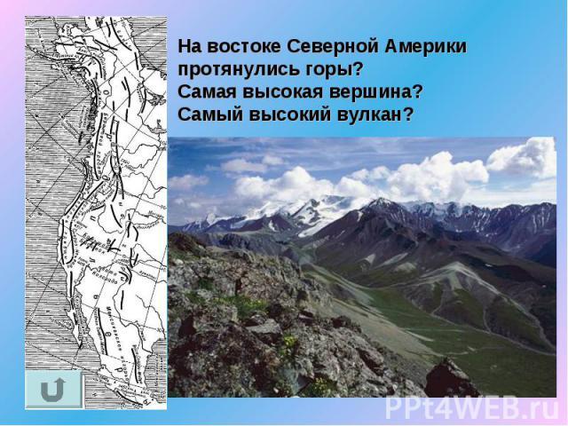 На востоке Северной Америки протянулись горы?Самая высокая вершина? Самый высокий вулкан?