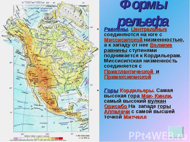 Формы рельефа Равнины. Центральные соединяются на юге с Миссисипской низменностью, а к западу от нее Великие равнины ступенями поднимается к Кордильерам. Миссисипская низменность соединяется с Приатлантической и ПримексиканскойГоры Кордильеры. Самая…