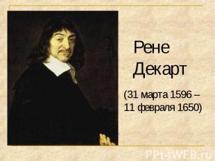 Рене Декарт (31марта 1596 –11 февраля 1650)