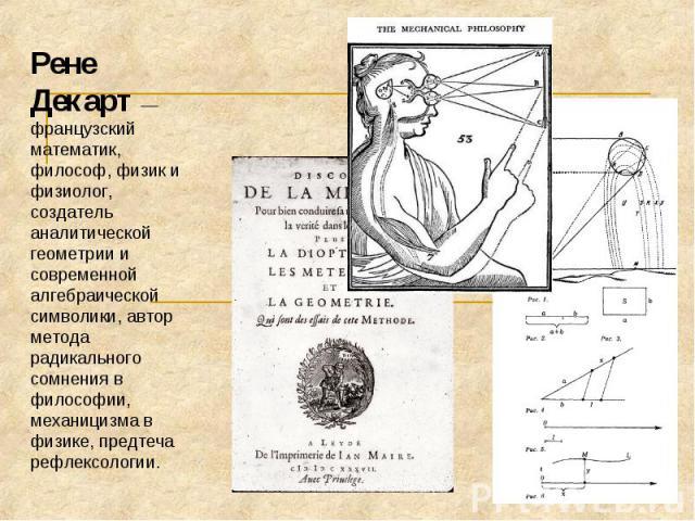 Рене Декарт — французский математик, философ, физик и физиолог, создатель аналитической геометрии и современной алгебраической символики, автор метода радикального сомнения в философии, механицизма в физике, предтеча рефлексологии.