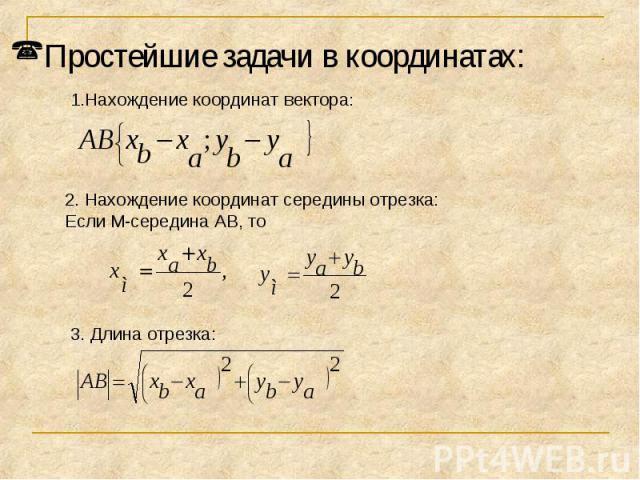 Простейшие задачи в координатах:Нахождение координат вектора:2. Нахождение координат середины отрезка:Если M-середина AB, то 3. Длина отрезка: