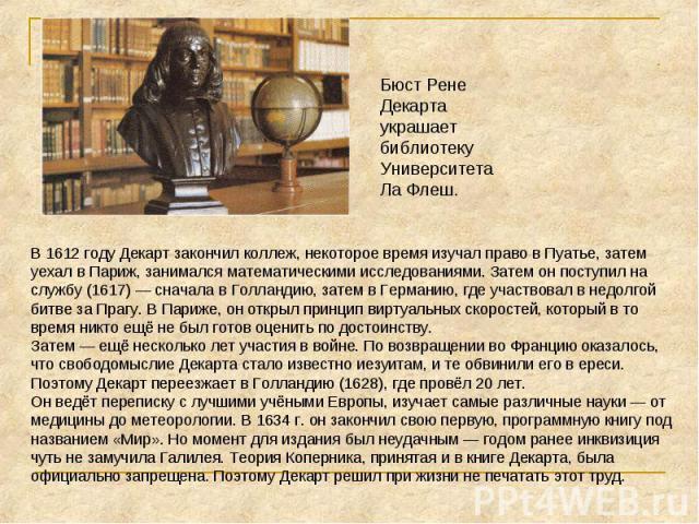 Бюст Рене Декарта украшает библиотеку Университета Ла Флеш. В 1612 году Декарт закончил коллеж, некоторое время изучал право в Пуатье, затем уехал в Париж, занимался математическими исследованиями. Затем он поступил на службу (1617)— сначала в Голл…