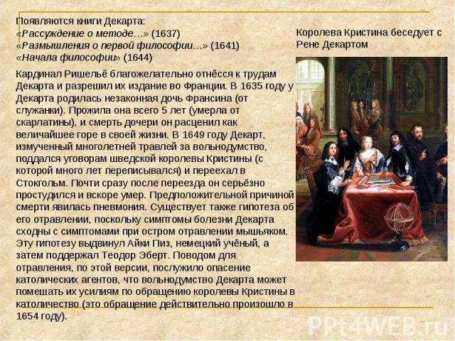 Королева Кристина беседует с Рене ДекартомПоявляются книги Декарта:«Рассуждение о методе…» (1637) «Размышления о первой философии…» (1641) «Начала философии» (1644) Кардинал Ришельё благожелательно отнёсся к трудам Декарта и разрешил их издание во Ф…