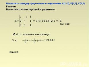 Вычислить площадь треугольника с вершинами А(1,-1), В(2,3), С(4,5).Решение.Вычис