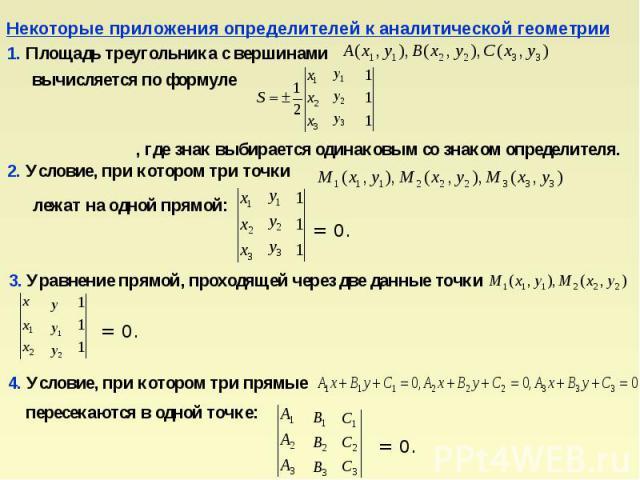 Некоторые приложения определителей к аналитической геометрии1. Площадь треугольника с вершинами вычисляется по формуле , где знак выбирается одинаковым со знаком определителя.2. Условие, при котором три точки 3. Уравнение прямой, проходящей через дв…