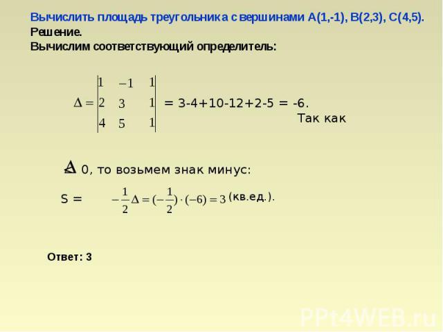 Вычислить площадь треугольника с вершинами А(1,-1), В(2,3), С(4,5).Решение.Вычислим соответствующий определитель:
